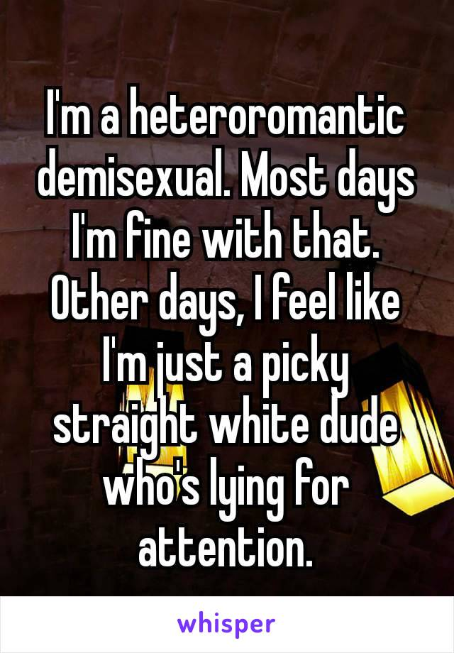I'm a heteroromantic demisexual. Most days I'm fine with that. Other days, I feel like I'm just a picky straight white dude who's lying for attention.