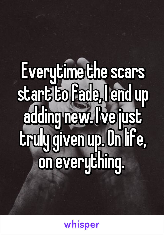 Everytime the scars start to fade, I end up adding new. I've just truly given up. On life, on everything.