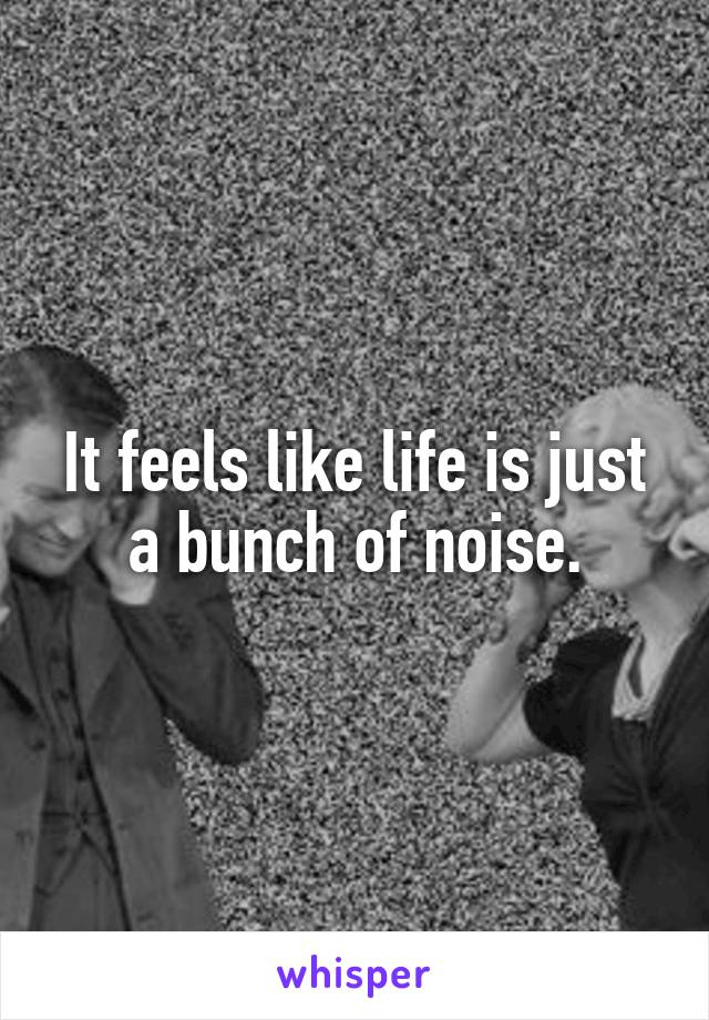 It feels like life is just a bunch of noise.