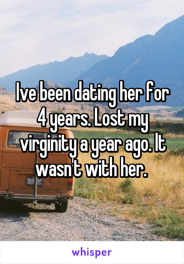 Ive been dating her for 4 years. Lost my virginity a year ago. It wasn't with her.