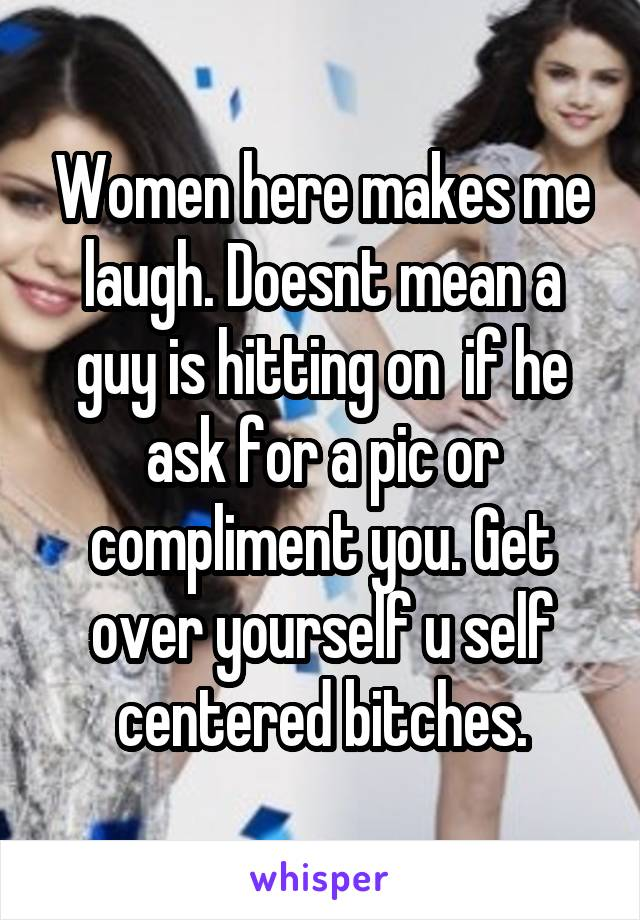 Women here makes me laugh. Doesnt mean a guy is hitting on  if he ask for a pic or compliment you. Get over yourself u self centered bitches.
