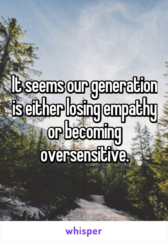 It seems our generation is either losing empathy or becoming oversensitive.