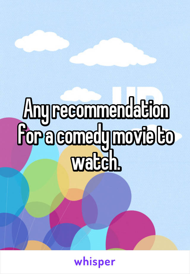 Any recommendation for a comedy movie to watch.