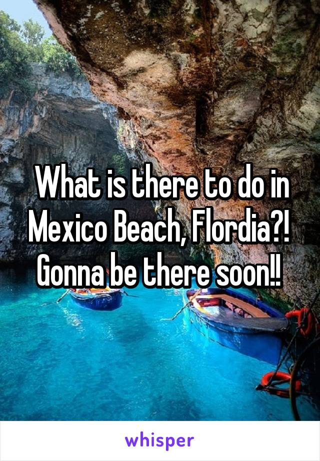 What is there to do in Mexico Beach, Flordia?!  Gonna be there soon!!
