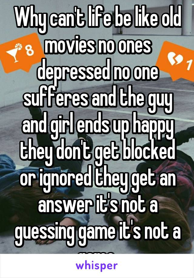 Why can't life be like old movies no ones depressed no one sufferes and the guy and girl ends up happy they don't get blocked or ignored they get an answer it's not a guessing game it's not a game