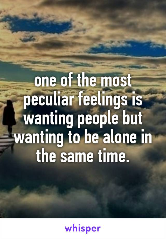 one of the most peculiar feelings is wanting people but wanting to be alone in the same time.