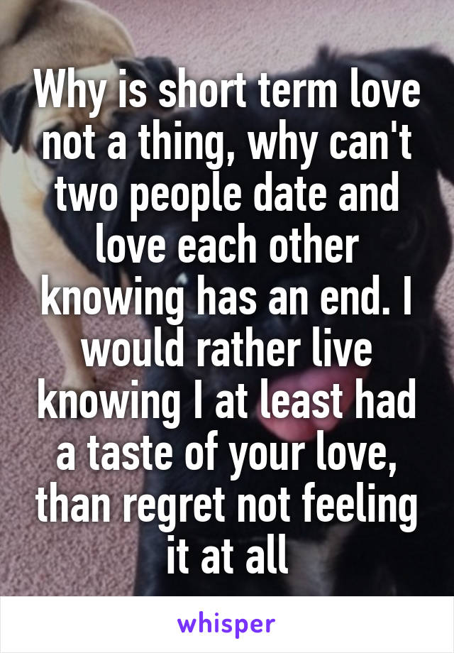 Why is short term love not a thing, why can't two people date and love each other knowing has an end. I would rather live knowing I at least had a taste of your love, than regret not feeling it at all