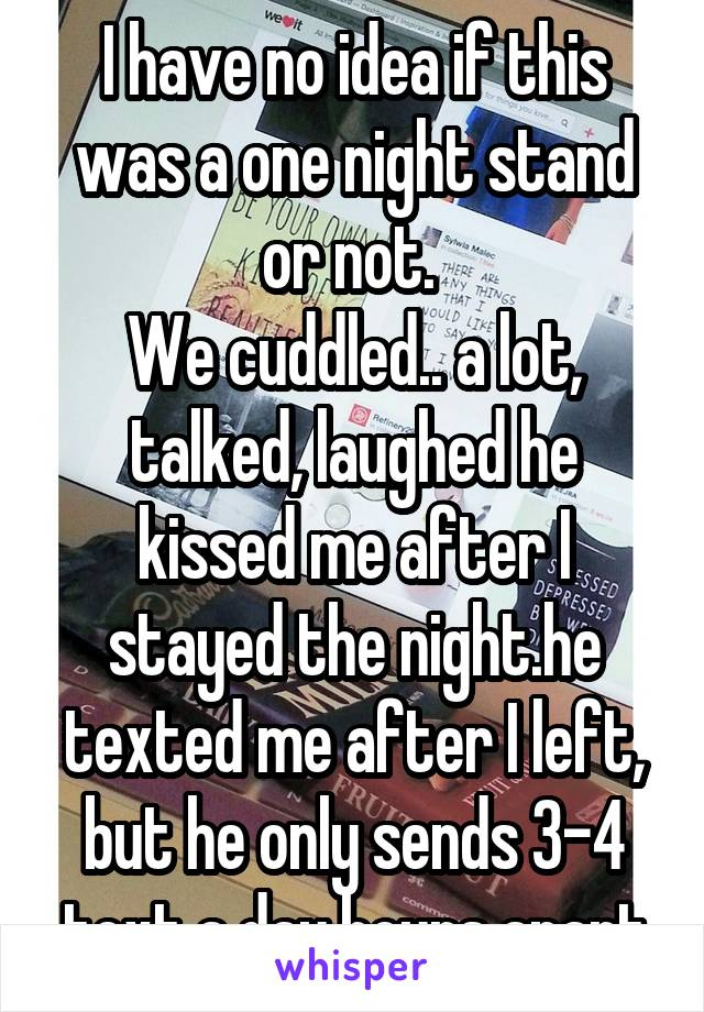 I have no idea if this was a one night stand or not.  We cuddled.. a lot, talked, laughed he kissed me after I stayed the night.he texted me after I left, but he only sends 3-4 text a day hours apart