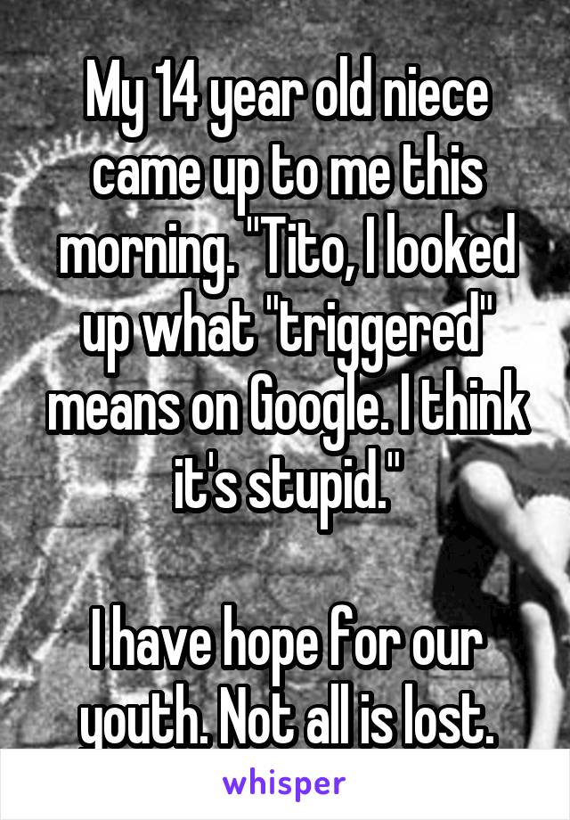 """My 14 year old niece came up to me this morning. """"Tito, I looked up what """"triggered"""" means on Google. I think it's stupid.""""  I have hope for our youth. Not all is lost."""