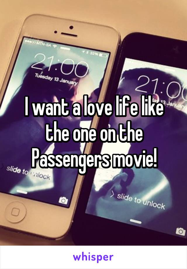 I want a love life like the one on the Passengers movie!