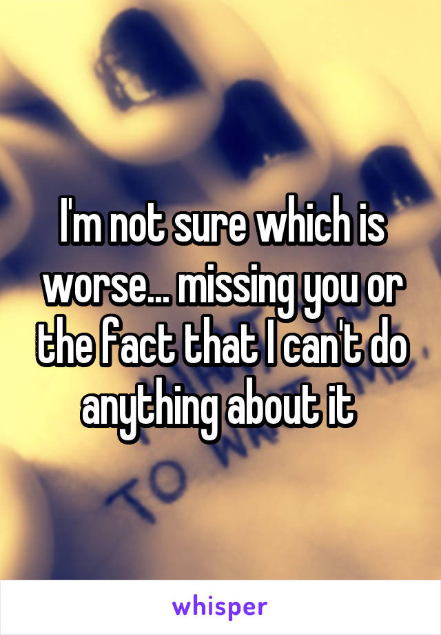 I'm not sure which is worse... missing you or the fact that I can't do anything about it