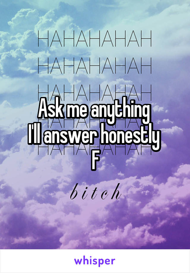 Ask me anything  I'll answer honestly  F