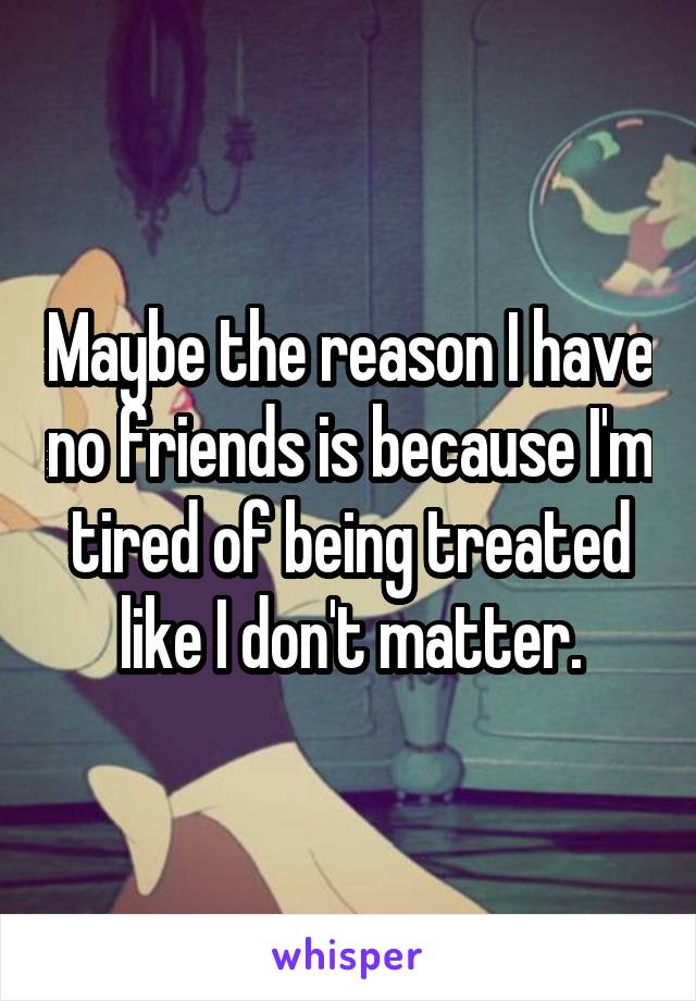 Maybe the reason I have no friends is because I'm tired of being treated like I don't matter.