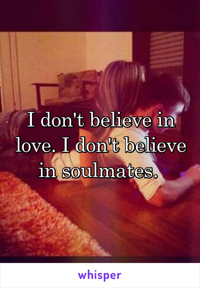 I don't believe in love. I don't believe in soulmates.