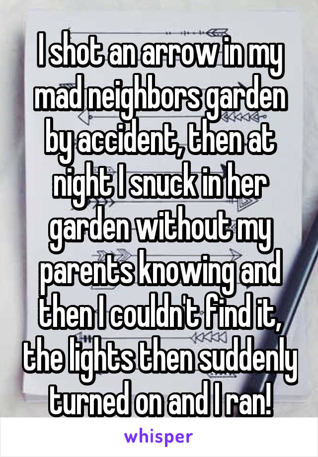 I shot an arrow in my mad neighbors garden by accident, then at night I snuck in her garden without my parents knowing and then I couldn't find it, the lights then suddenly turned on and I ran!
