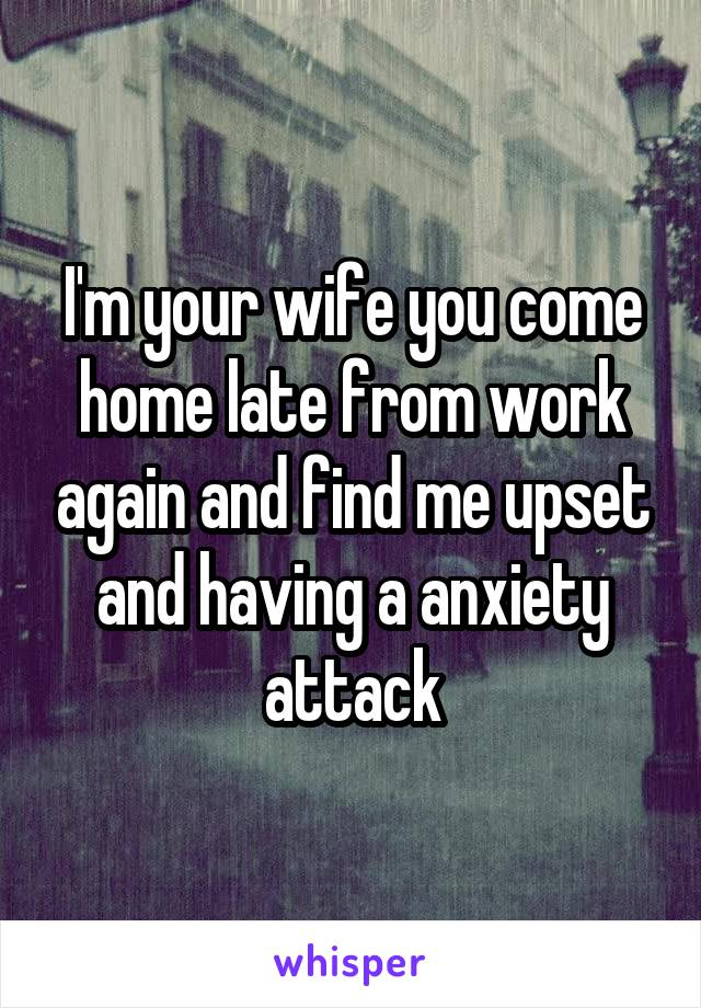 I'm your wife you come home late from work again and find me upset and having a anxiety attack