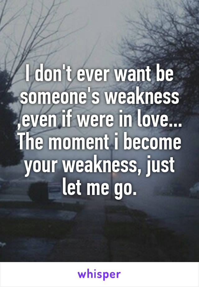 I don't ever want be someone's weakness ,even if were in love... The moment i become your weakness, just let me go.