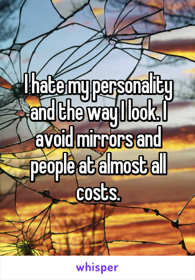 I hate my personality and the way I look. I avoid mirrors and people at almost all costs.
