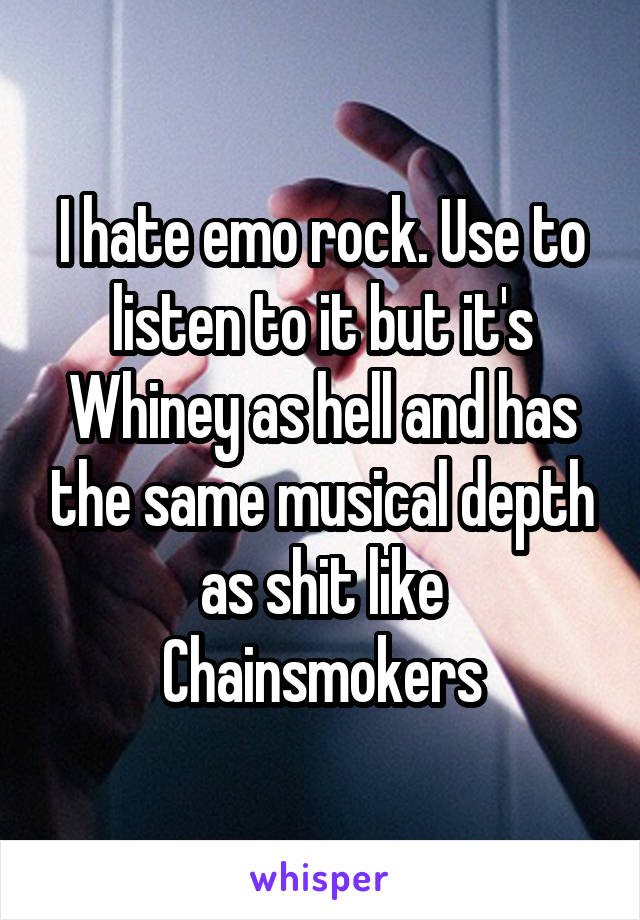 I hate emo rock. Use to listen to it but it's Whiney as hell and has the same musical depth as shit like Chainsmokers