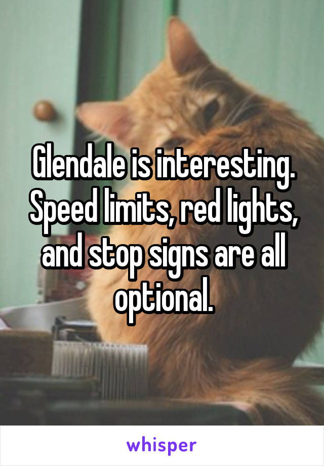 Glendale is interesting. Speed limits, red lights, and stop signs are all optional.