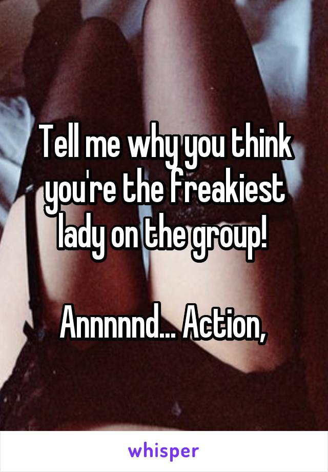 Tell me why you think you're the freakiest lady on the group!   Annnnnd... Action,