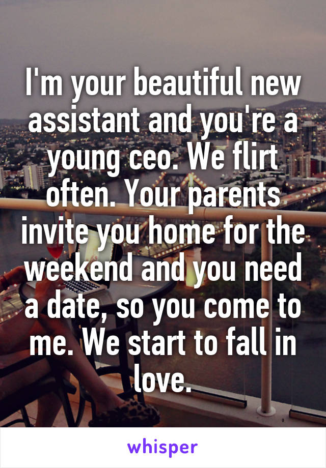 I'm your beautiful new assistant and you're a young ceo. We flirt often. Your parents invite you home for the weekend and you need a date, so you come to me. We start to fall in love.