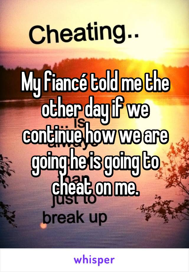 My fiancé told me the other day if we continue how we are going he is going to cheat on me.