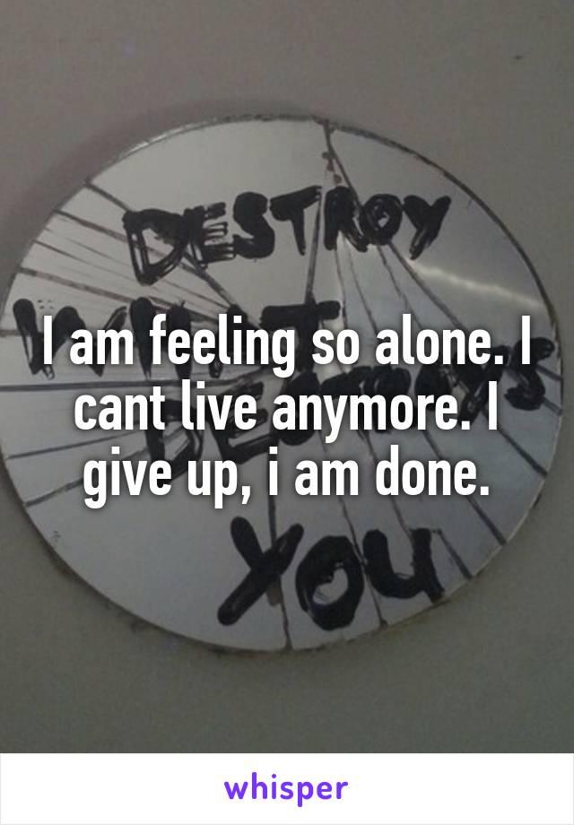 I am feeling so alone. I cant live anymore. I give up, i am done.