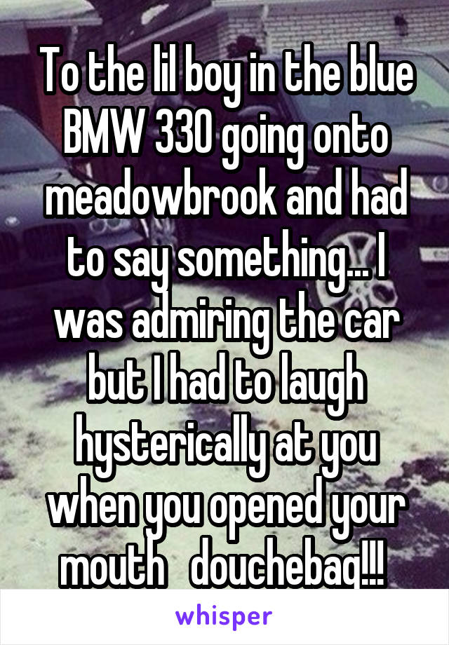 To the lil boy in the blue BMW 330 going onto meadowbrook and had to say something... I was admiring the car but I had to laugh hysterically at you when you opened your mouth   douchebag!!!