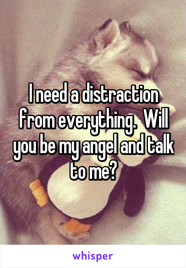 I need a distraction from everything.  Will you be my angel and talk to me?