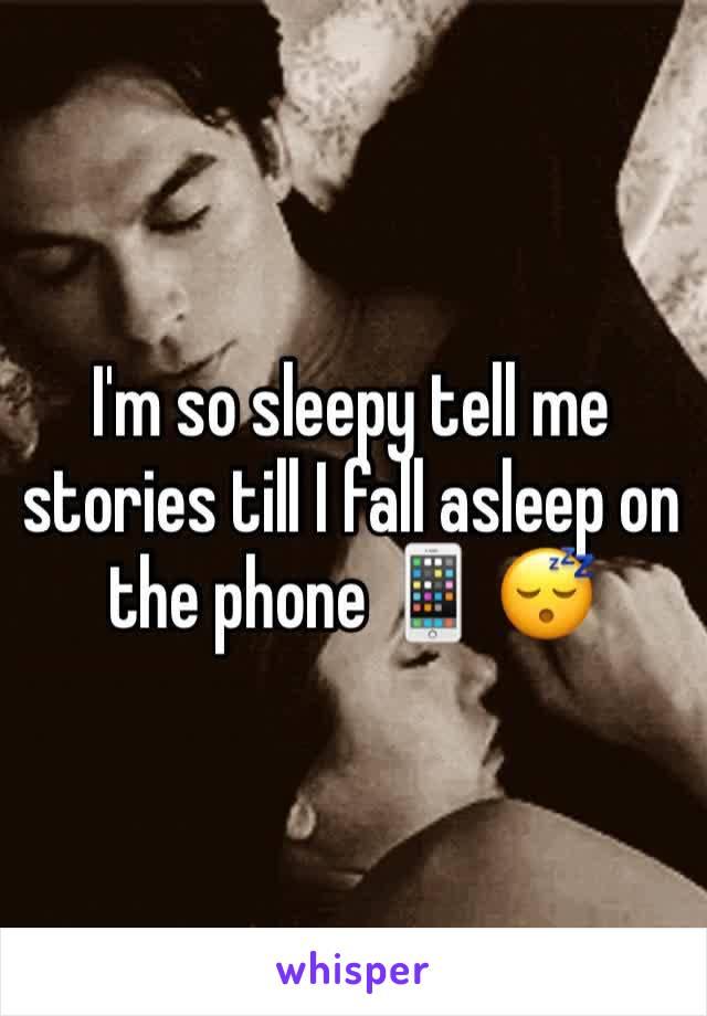 I'm so sleepy tell me stories till I fall asleep on the phone 📱 😴
