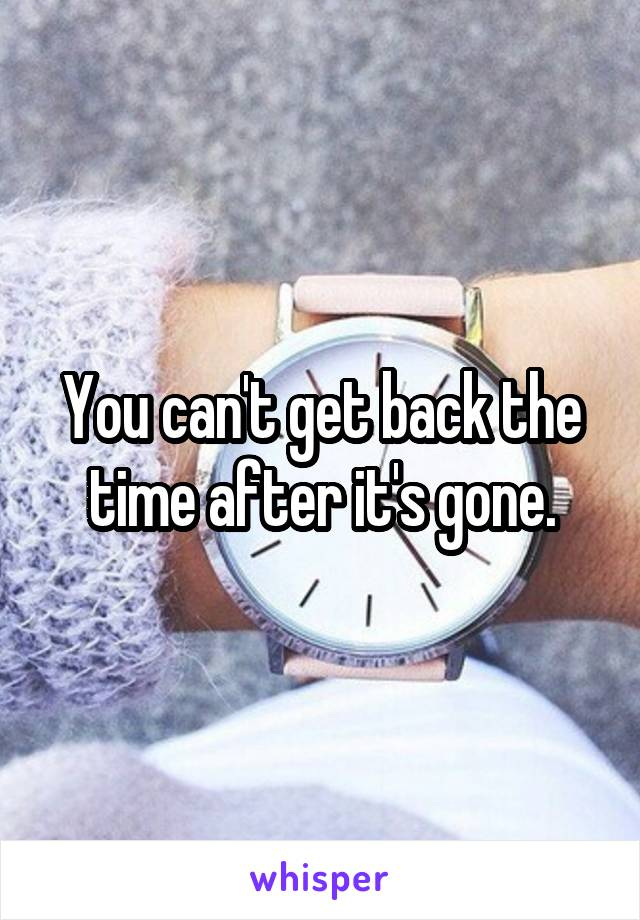 You can't get back the time after it's gone.