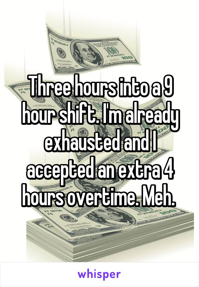 Three hours into a 9 hour shift. I'm already exhausted and I accepted an extra 4 hours overtime. Meh.