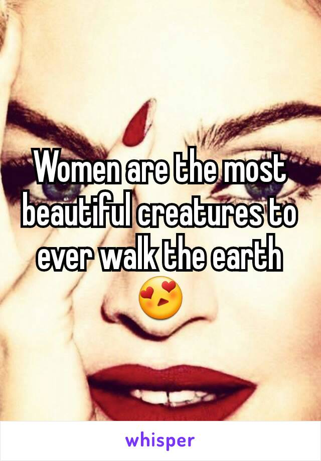 Women are the most beautiful creatures to ever walk the earth 😍