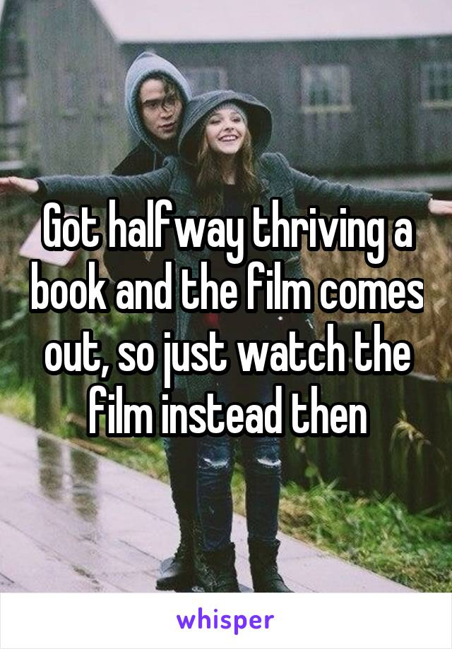 Got halfway thriving a book and the film comes out, so just watch the film instead then