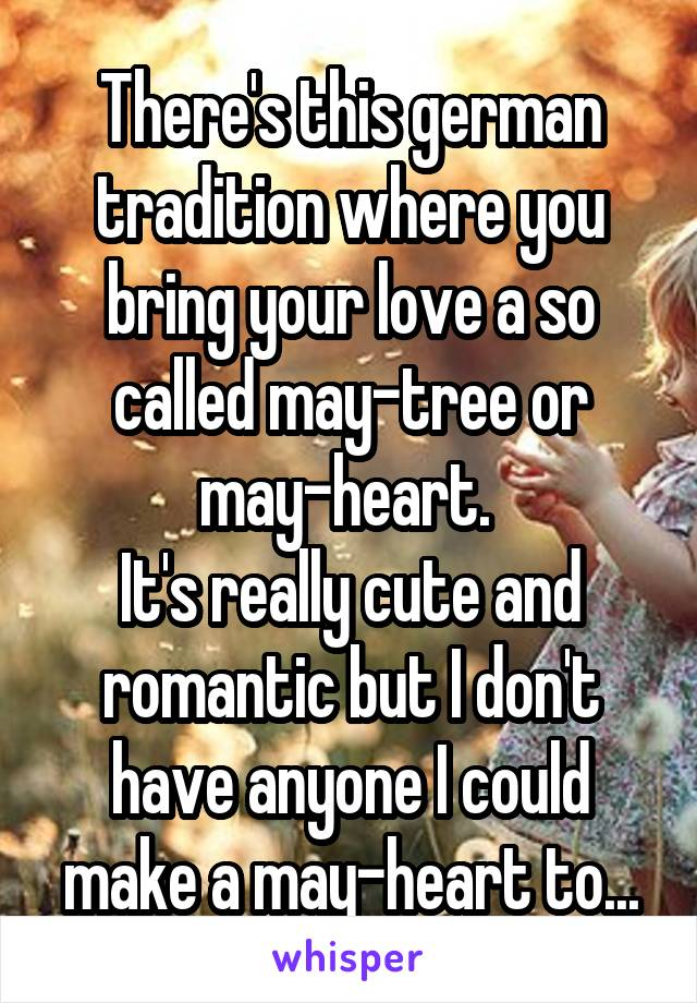 There's this german tradition where you bring your love a so called may-tree or may-heart.  It's really cute and romantic but I don't have anyone I could make a may-heart to...
