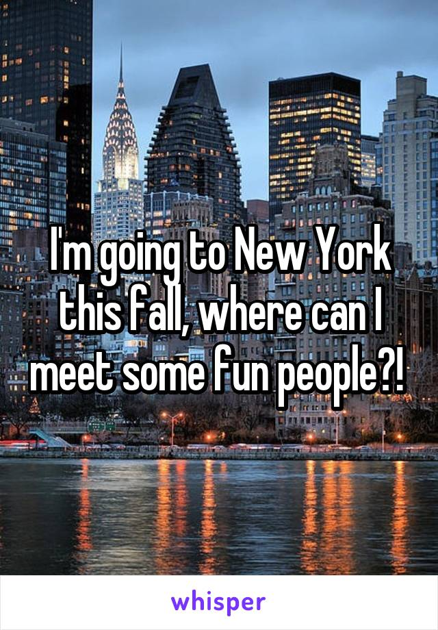 I'm going to New York this fall, where can I meet some fun people?!