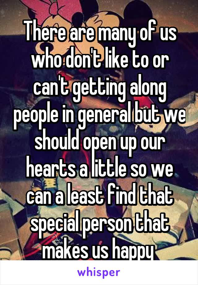There are many of us who don't like to or can't getting along people in general but we should open up our hearts a little so we can a least find that special person that makes us happy