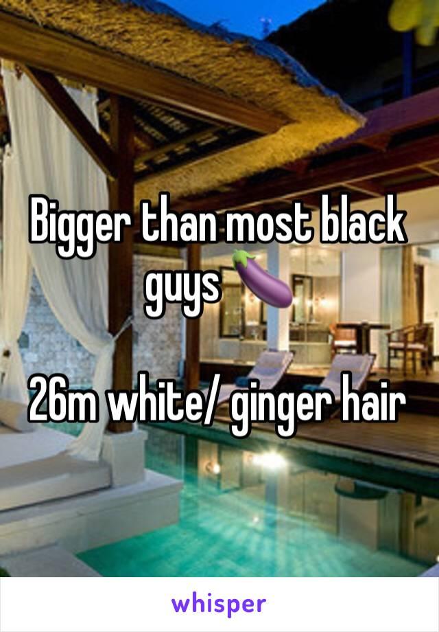 Bigger than most black guys 🍆  26m white/ ginger hair