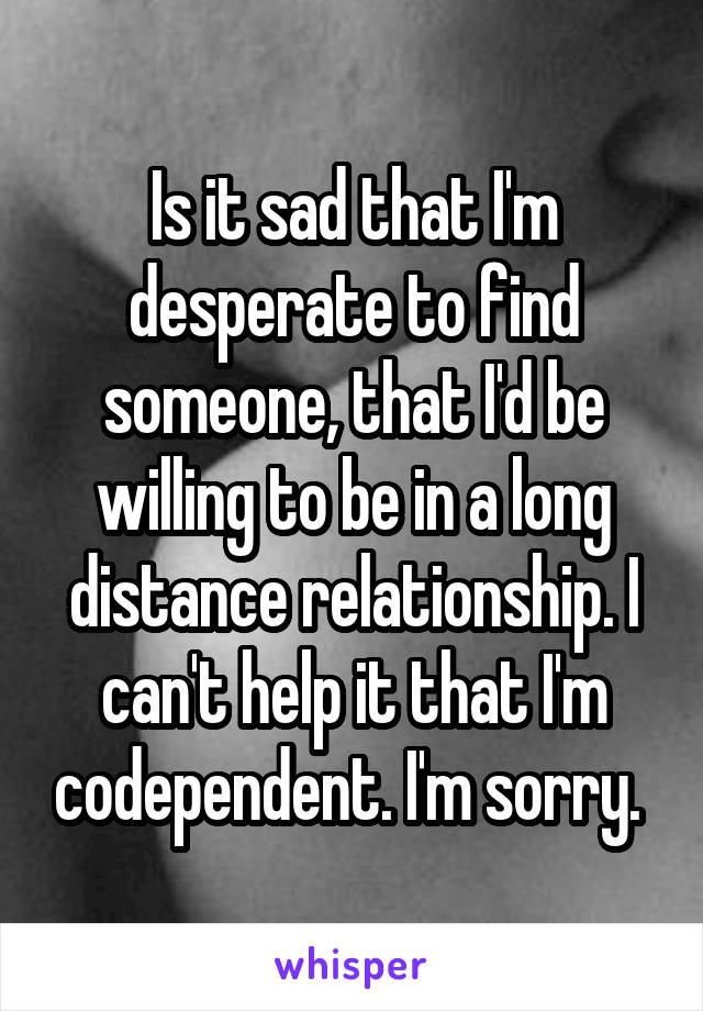 Is it sad that I'm desperate to find someone, that I'd be willing to be in a long distance relationship. I can't help it that I'm codependent. I'm sorry.