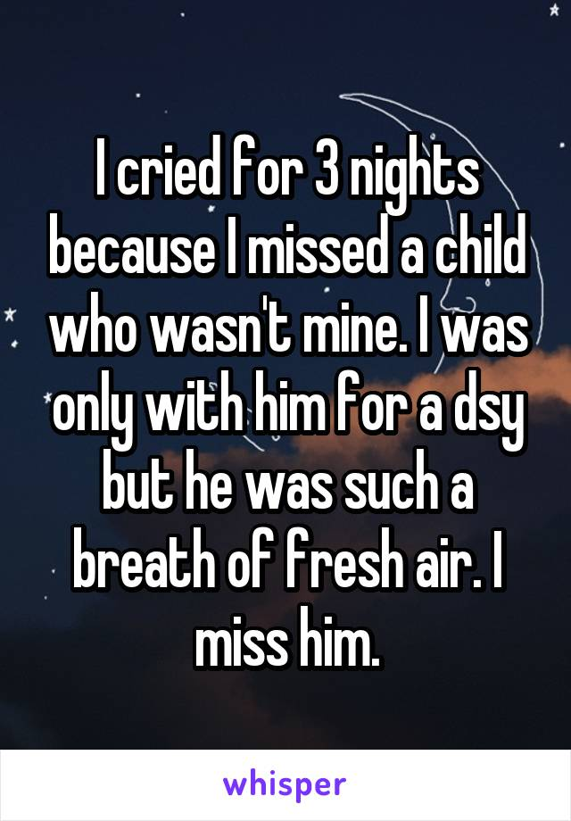 I cried for 3 nights because I missed a child who wasn't mine. I was only with him for a dsy but he was such a breath of fresh air. I miss him.