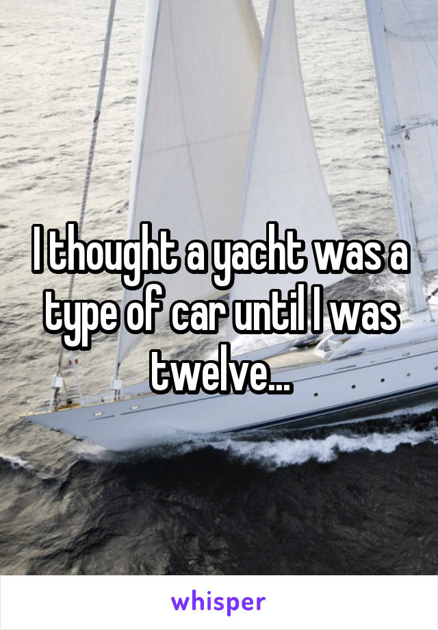I thought a yacht was a type of car until I was twelve...