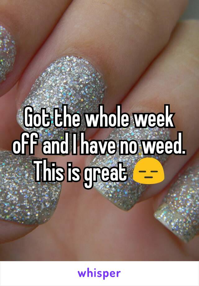 Got the whole week off and I have no weed. This is great 😑
