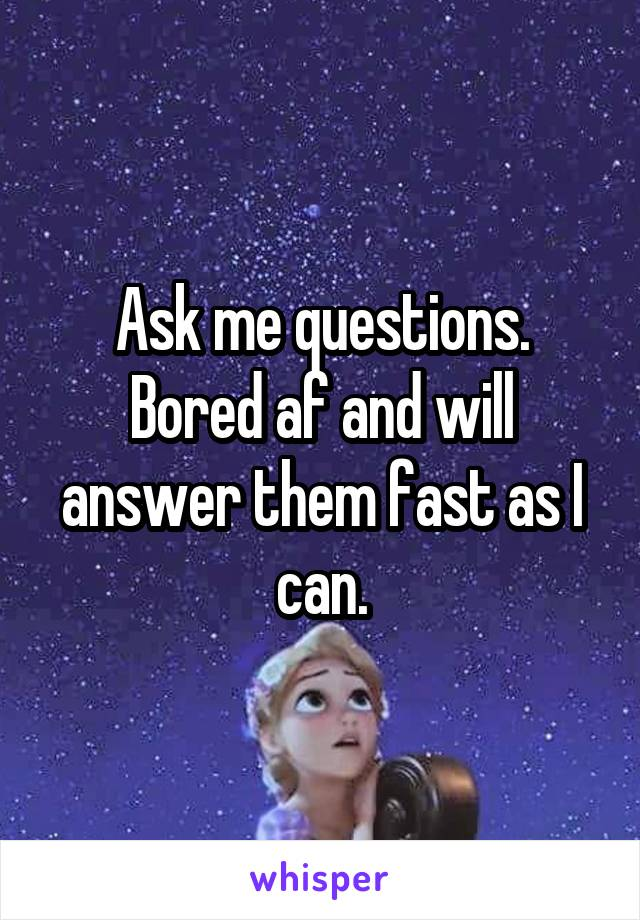 Ask me questions. Bored af and will answer them fast as I can.
