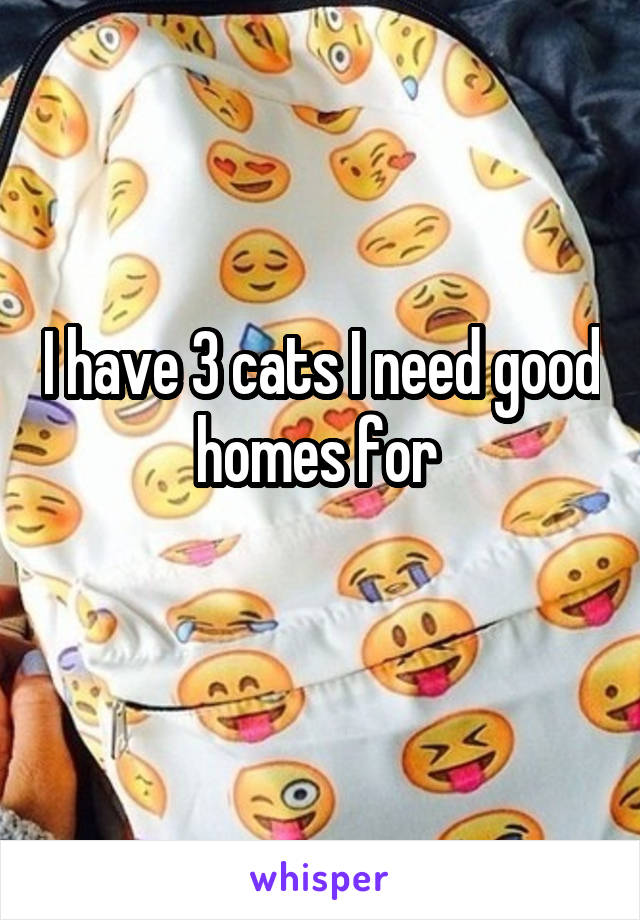 I have 3 cats I need good homes for