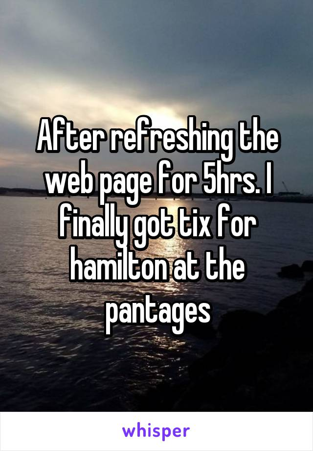 After refreshing the web page for 5hrs. I finally got tix for hamilton at the pantages
