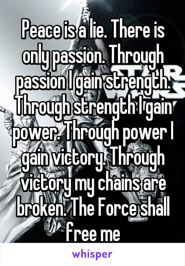 Peace is a lie. There is only passion. Through passion I gain strength. Through strength I gain power. Through power I gain victory. Through victory my chains are broken. The Force shall free me