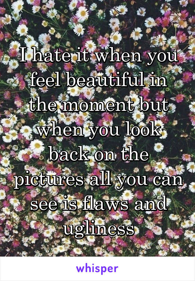 I hate it when you feel beautiful in the moment but when you look back on the pictures all you can see is flaws and ugliness