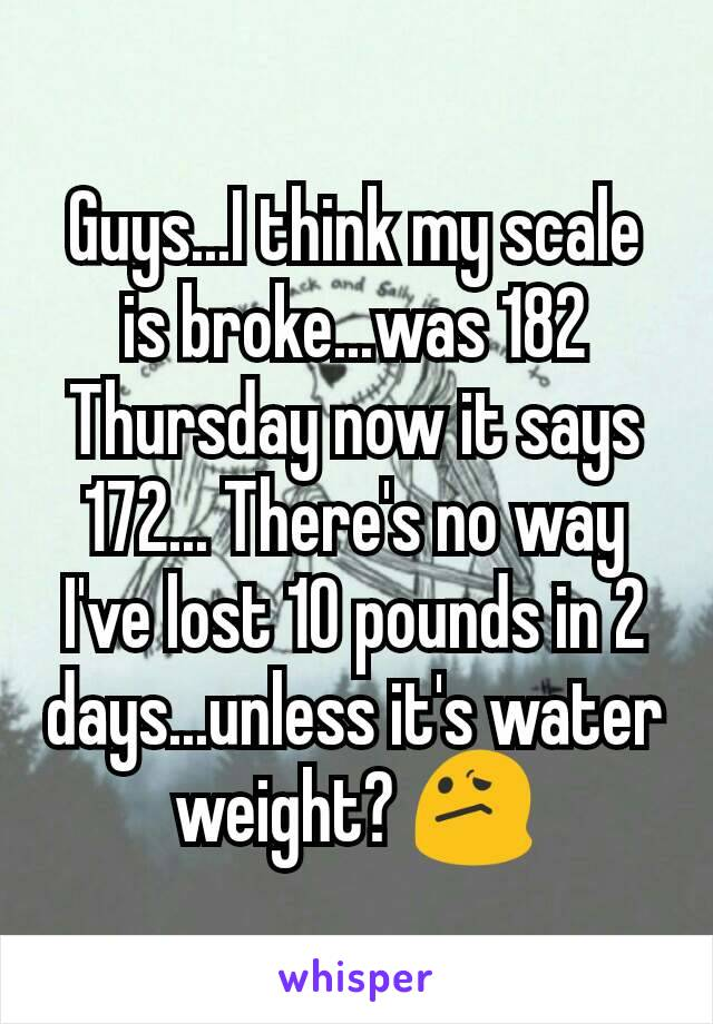 Guys...I think my scale is broke...was 182 Thursday now it says 172... There's no way I've lost 10 pounds in 2 days...unless it's water weight? 😕