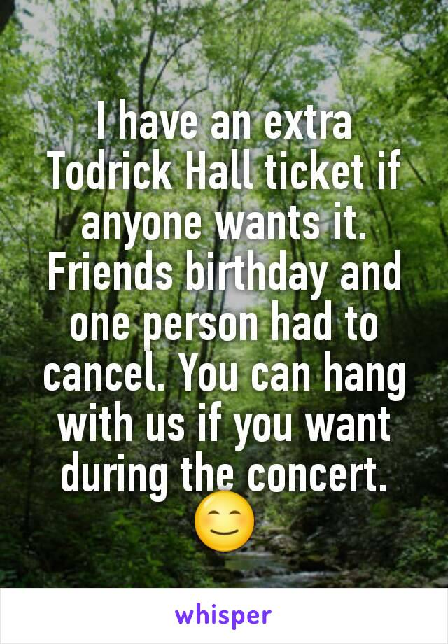 I have an extra Todrick Hall ticket if anyone wants it. Friends birthday and one person had to cancel. You can hang with us if you want during the concert. 😊